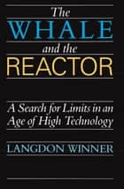 The Whale and the Reactor - A Search for Limits in an Age of High Technology ebook by Langdon Winner