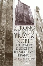"""Strong of Body, Brave and Noble"" - Chivalry and Society in Medieval France ebook by Constance Brittain Bouchard"
