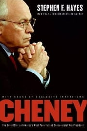 Cheney - The Untold Story of America's Most Powerful and Controversial Vice President ebook by Stephen F. Hayes