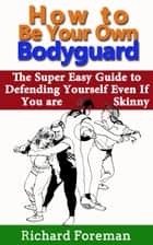 How to be Your Own Bodyguard: The Super Easy Guide to Defending Yourself Even If You are Skinny ebook by Richard Foreman