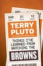 Things I've Learned from Watching the Browns ebook by Terry Pluto