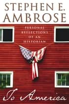 To America: Personal Reflections of an Historian ebook by Stephen E. Ambrose