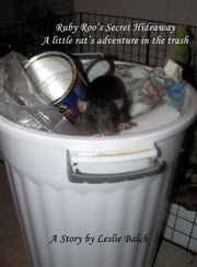 Ruby Roo's Secret Hideaway: A Little Rat's Adventure in the Trash ebook by Leslie Balch