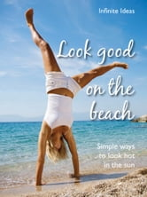 Look good on the beach - Simple ways to look hot in the sun ebook by Infinite Ideas