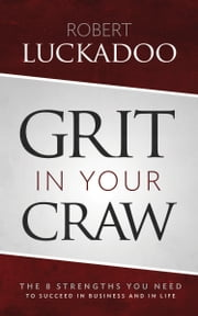 Grit In Your Craw - The 8 Strengths You Need To Succeed In Business And In Life ebook by Robert Luckadoo