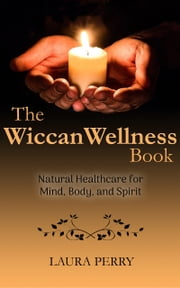The Wiccan Wellness Book: Natural Healthcare for Mind, Body, and Spirit ebook by Laura Perry