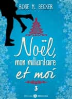 Noël, mon milliardaire et moi - 3 eBook by Rose M. Becker