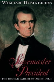 Slavemaster President - The Double Career of James Polk ebook by William Dusinberre