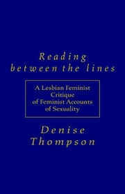 Reading Between the Lines - A Lesbian Feminist Critique of Feminist Accounts of Sexuality ebook by Denise Thompson