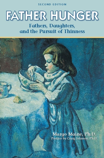 Father Hunger - Fathers, Daughters, and the Pursuit of Thinness ebook by Margo Maine, Ph.D.,Craig Johnson, Ph.D.