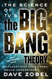The Science of TV's the Big Bang Theory - Explanations Even Penny Would Understand ebook by Dave Zobel