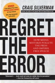 Regret the Error - How Media Mistakes Pollute the Press and Imperil Free Speech ebook by Craig Silverman, Jeff Jarvis
