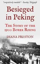 Besieged in Peking: The Story of the 1900 Boxer Rising ebook by Diana Preston