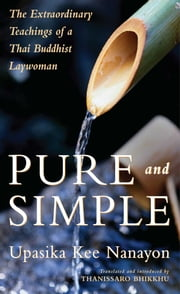 Pure and Simple - The Extraordinary Teachings of a Thai Buddhist Laywoman ebook by Upasika Kee Nanayon,Thanissaro Bhikkhu