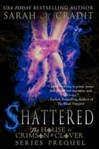Shattered - The House of Crimson and Clover Series Prequel ebook by Sarah M. Cradit