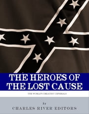 The Heroes of the Lost Cause: The Lives and Legacies of Robert E. Lee, Stonewall Jackson, and JEB Stuart ebook by Charles River Editors