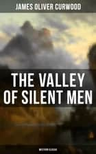 The Valley of Silent Men (Western Classic) - A Tale of the Three River Company eBook by James Oliver Curwood