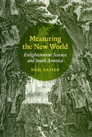Measuring the New World - Enlightenment Science and South America ebook by Neil Safier