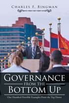 Governance from the Bottom Up - One Hundred Horrible Examples from the Top Down ebook by Charles F. Bingman