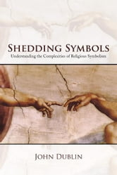 Shedding Symbols - Understanding the Complexities of Religious Symbolism ebook by John Dublin