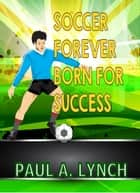 Soccer Forever Born For Success - Success Forever eBook by paul lynch