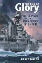 The End of Glory - War & Peace in HMS Hood 1916-1941 ebook by Bruce Taylor
