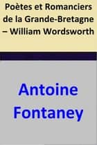 Poètes et Romanciers de la Grande-Bretagne – William Wordsworth ebook by Antoine Fontaney