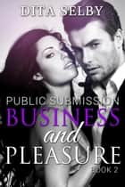 Business and Pleasure (exhibitionism BDSM domination submission public office sex bareback creampie erotica erotic romance) - Public Submission, #2 ebook by Dita Selby