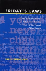 Friday's Laws - How To Become Normal When You're Not And How To Stay Normal When You Are ebook by Paul J. Friday Ph.D.