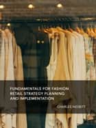 Fundamentals for Fashion Retail Strategy Planning and Implementation ebook by Charles Nesbitt