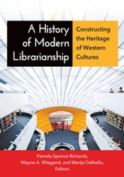 A History of Modern Librarianship: Constructing the Heritage of Western Cultures - Constructing the Heritage of Western Cultures ebook by Pamela Spence Richards,Wayne A. Wiegand,Marija Dalbello