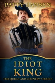 The Idiot King - For Queen And Country Book 3 ebook by Patty Jansen