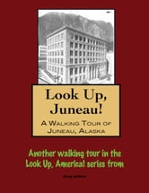 Look Up, Juneau! A Walking Tour of Juneau, Alaska ebook by Doug Gelbert