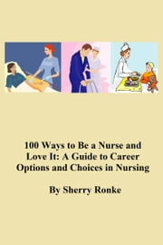 100 WAYS TO BE A NURSE AND LOVE IT - A Guide to Career Options and Choices in Nursing ebook by SHERRY RONKE