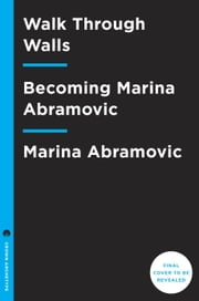 Walk Through Walls - Becoming Marina Abramovic ebook by Marina Abramovic