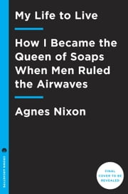 My Life to Live - How I Became the Queen of Soaps When Men Ruled the Airwaves ebook by Agnes Nixon,Carol Burnett