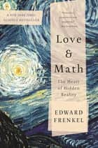 Love and Math - The Heart of Hidden Reality ebook by Edward Frenkel