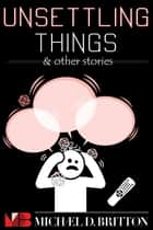 Unsettling Things & Other Stories ebook by Michael D. Britton