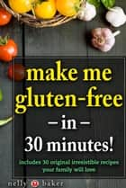 Make Me Gluten-Free... in 30 minutes! - My Cooking Survival Guide, #1 ebook by Nelly Baker