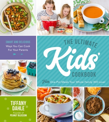 The Ultimate Kids' Cookbook - Fun One-Pot Recipes Your Whole Family Will Love! ebook by Tiffany Dahle