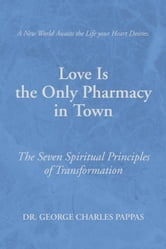 Love Is the Only Pharmacy in Town - The Seven Spiritual Principles of Transformation ebook by Dr. George Charles Pappas