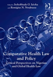 Comparative Health Law and Policy - Critical Perspectives on Nigerian and Global Health Law ebook by Irehobhude O. Iyioha,Remigius N. Nwabueze