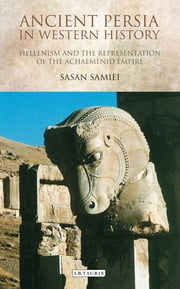 Ancient Persia in Western History - Hellenism and the Representation of the Achaemenid Empire ebook by Sasan Samiei