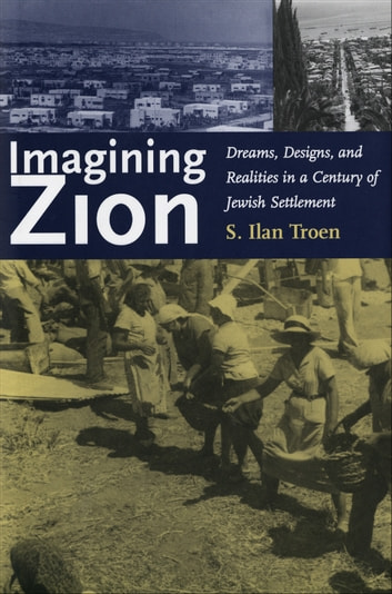 Imagining Zion - Dreams, Designs, and Realities in a Century of Jewish Settlement ebook by Professor S. Ilan Troen