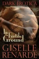 In Fertile Ground: Dark Erotica ebook by