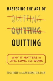 Quitting (previously published as Mastering the Art of Quitting): Why We Fear It--and Why We Shouldn't--in Life, Love, and Work ebook by Streep, Peg