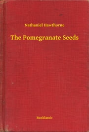 The Pomegranate Seeds ebook by Nathaniel Hawthorne