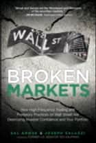 Broken Markets - How High Frequency Trading and Predatory Practices on Wall Street Are Destroying Investor Confidence and Your Portfolio ebook by Sal Arnuk, Joseph Saluzzi