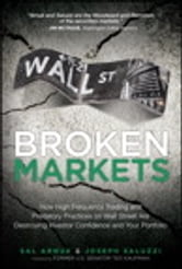 Broken Markets - How High Frequency Trading and Predatory Practices on Wall Street Are Destroying Investor Confidence and Your Portfolio ebook by Sal Arnuk,Joseph Saluzzi