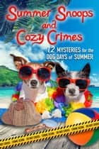 Summer Snoops and Cozy Crimes - 12 Mysteries for the Dog Days of Summer ebook by Judith Lucci, Cindy Bell, Colleen Mooney, Amy Vansant, Colleen Helme, Kim Hunt Harris, Ava Mallory, Sandi Scott, Susan Boles, Sam Cheever, Anne R. Tan, Anna Celeste Burke